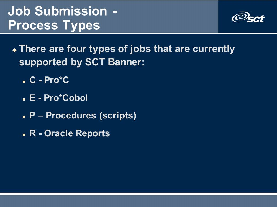 Job Submission - Process Types u There are four types of jobs that are currently supported by SCT Banner: n C - Pro*C n E - Pro*Cobol n P – Procedures