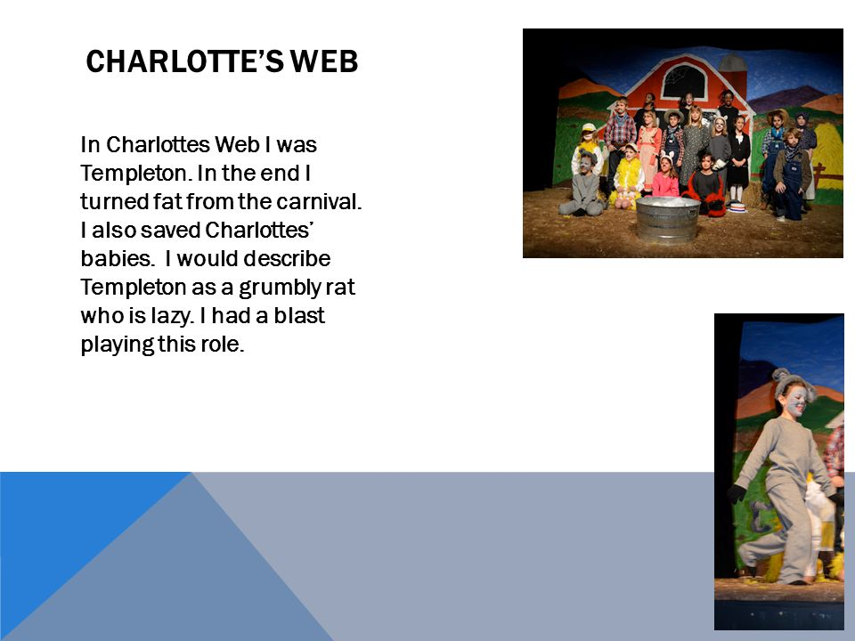 In Charlottes Web I was Templeton. In the end I turned fat from the carnival.