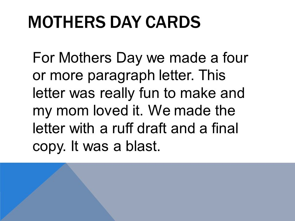 MOTHERS DAY CARDS For Mothers Day we made a four or more paragraph letter. This letter was really fun to make and my mom loved it. We made the letter