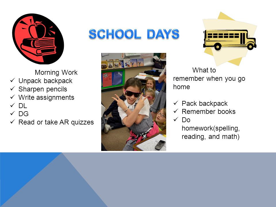 Morning Work Unpack backpack Sharpen pencils Write assignments DL DG Read or take AR quizzes What to remember when you go home Pack backpack Remember books Do homework(spelling, reading, and math)
