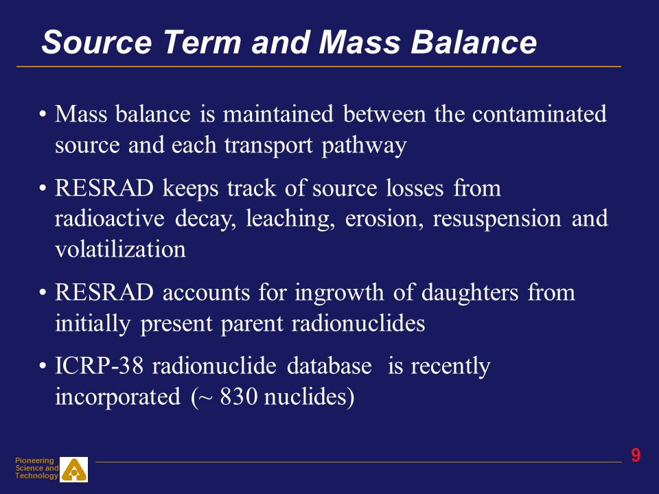Pioneering Science and Technology 8 Single Radionuclide Guideline RESRAD calculates homogeneous soil guidelines (cleanup criteria or DCGLs) for each radionuclide specified by the user for the applicable exposure pathways Guidelines are concentrations of radionuclides in soil for which the basic dose limit will not be exceeded over the selected time horizon (usually 1000 years following remedial action) Use Sum of Fraction rule for multiple radionuclides