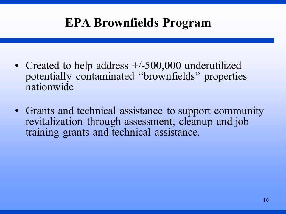 16 EPA Brownfields Program Created to help address +/-500,000 underutilized potentially contaminated brownfields properties nationwide Grants and technical assistance to support community revitalization through assessment, cleanup and job training grants and technical assistance.