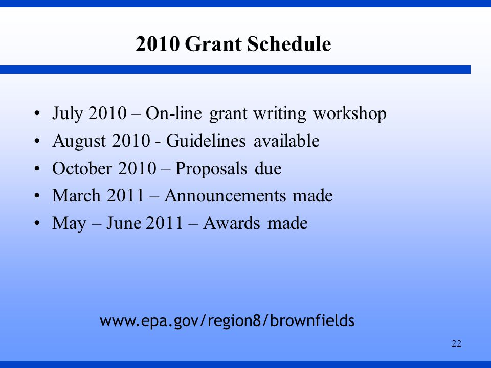 22 2010 Grant Schedule July 2010 – On-line grant writing workshop August 2010 - Guidelines available October 2010 – Proposals due March 2011 – Announcements made May – June 2011 – Awards made www.epa.gov/region8/brownfields