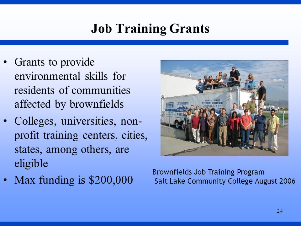24 Job Training Grants Grants to provide environmental skills for residents of communities affected by brownfields Colleges, universities, non- profit training centers, cities, states, among others, are eligible Max funding is $200,000 Brownfields Job Training Program Salt Lake Community College August 2006