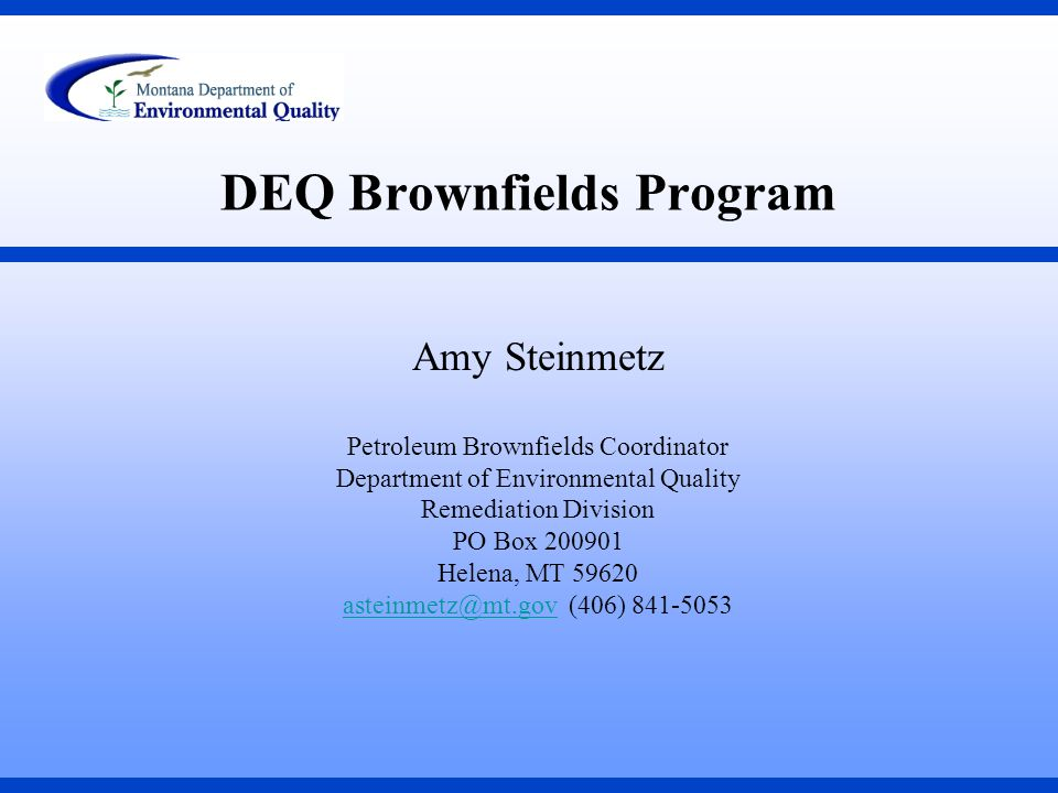 DEQ Brownfields Program Amy Steinmetz Petroleum Brownfields Coordinator Department of Environmental Quality Remediation Division PO Box 200901 Helena, MT 59620 asteinmetz@mt.govasteinmetz@mt.gov (406) 841-5053