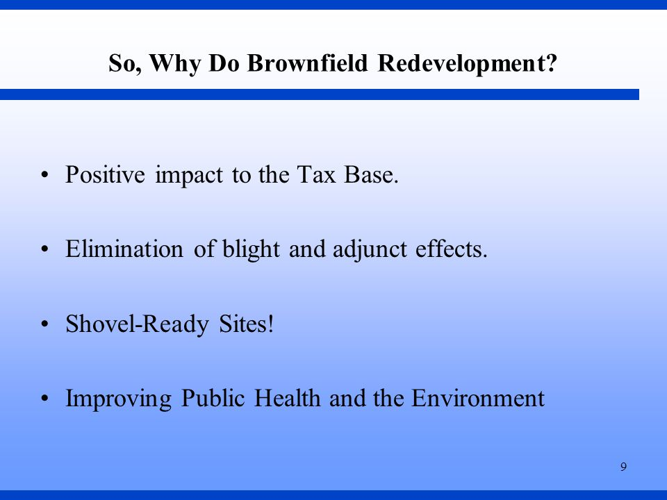 9 So, Why Do Brownfield Redevelopment. Positive impact to the Tax Base.