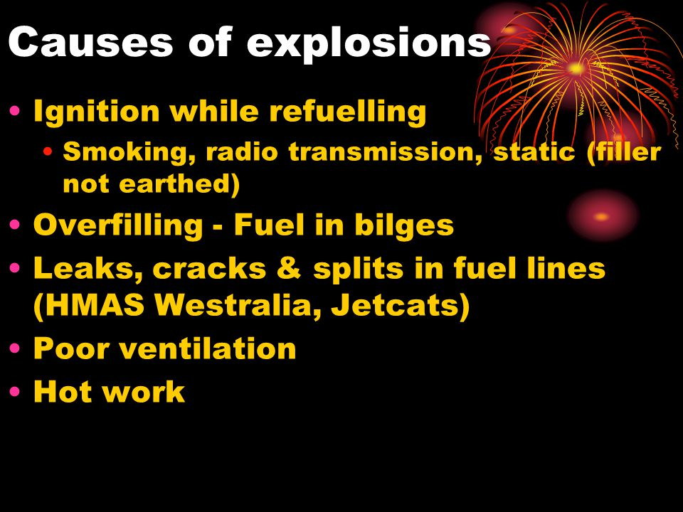 Causes of explosions Ignition while refuelling Smoking, radio transmission, static (filler not earthed) Overfilling - Fuel in bilges Leaks, cracks & s