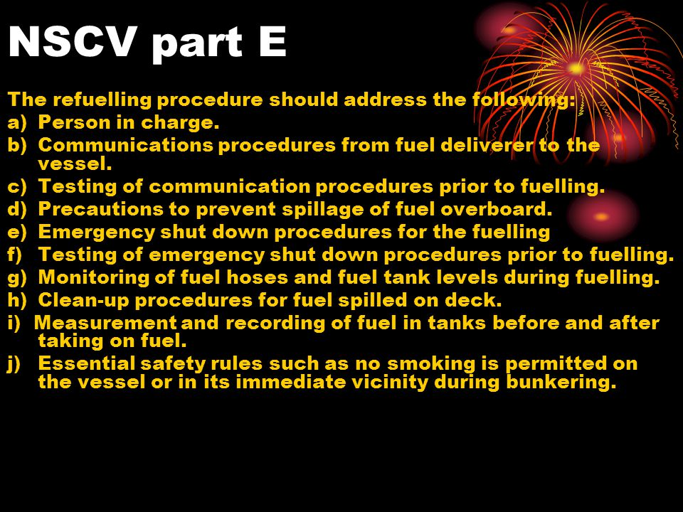 NSCV part E The refuelling procedure should address the following: a)Person in charge. b)Communications procedures from fuel deliverer to the vessel.