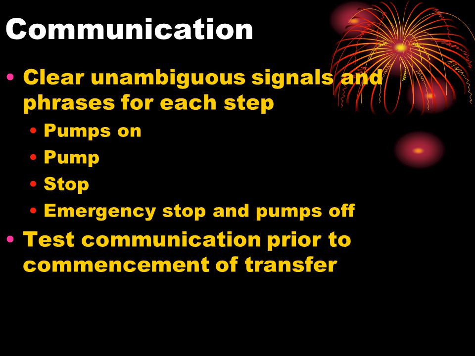 Communication Clear unambiguous signals and phrases for each step Pumps on Pump Stop Emergency stop and pumps off Test communication prior to commence