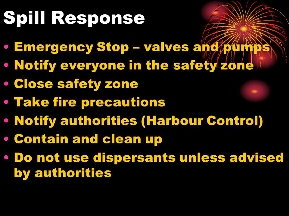 Spill Response Emergency Stop – valves and pumps Notify everyone in the safety zone Close safety zone Take fire precautions Notify authorities (Harbou