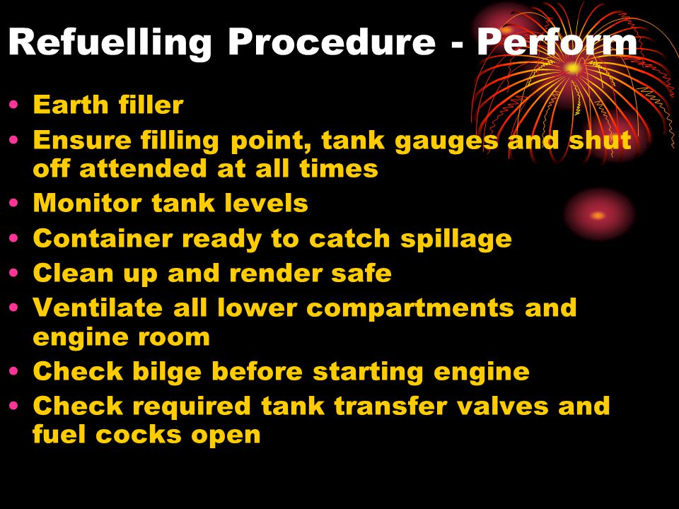 Refuelling Procedure - Perform Earth filler Ensure filling point, tank gauges and shut off attended at all times Monitor tank levels Container ready t
