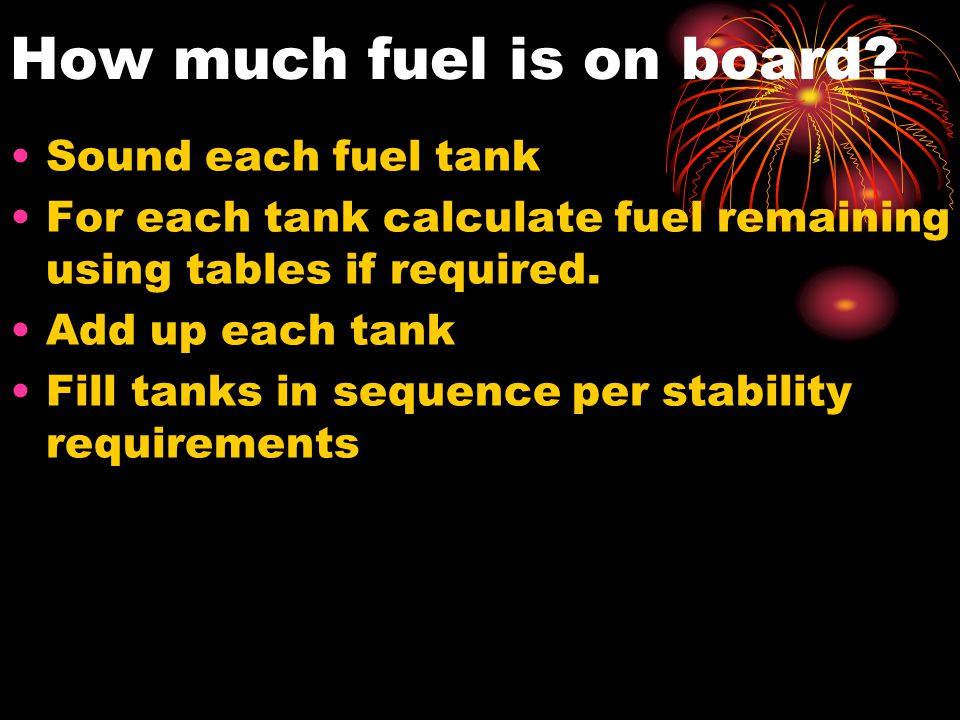How much fuel is on board? Sound each fuel tank For each tank calculate fuel remaining using tables if required. Add up each tank Fill tanks in sequen