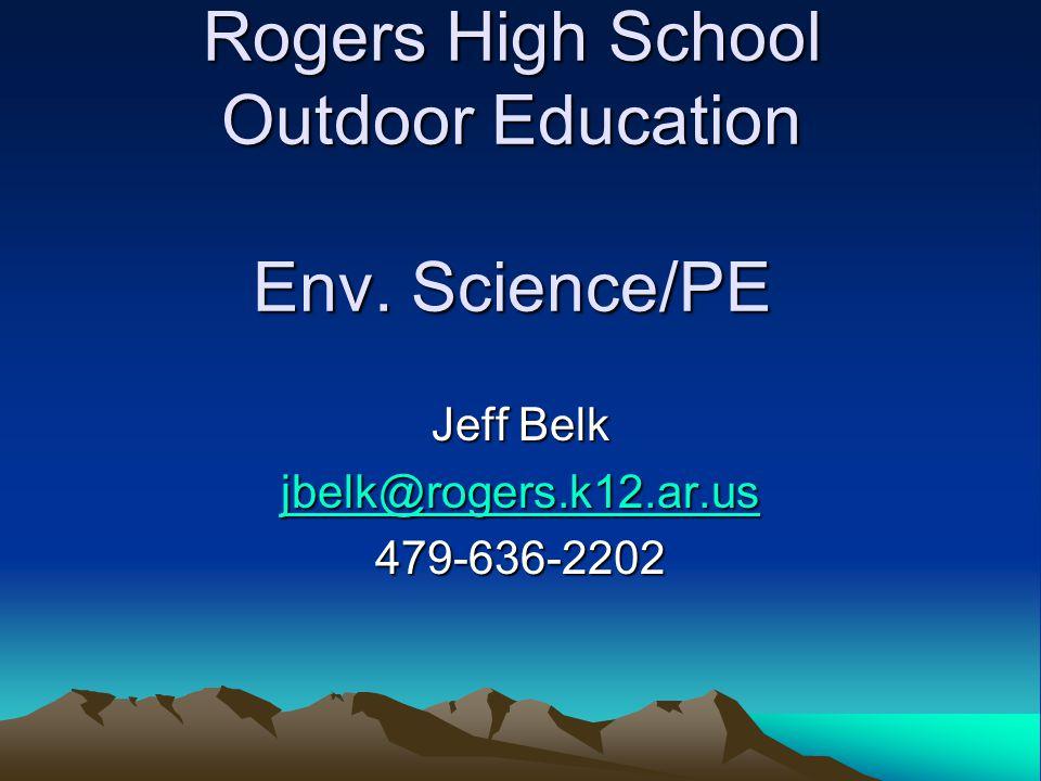 Rogers High School Outdoor Education Env. Science/PE Jeff Belk jbelk@rogers.k12.ar.us 479-636-2202