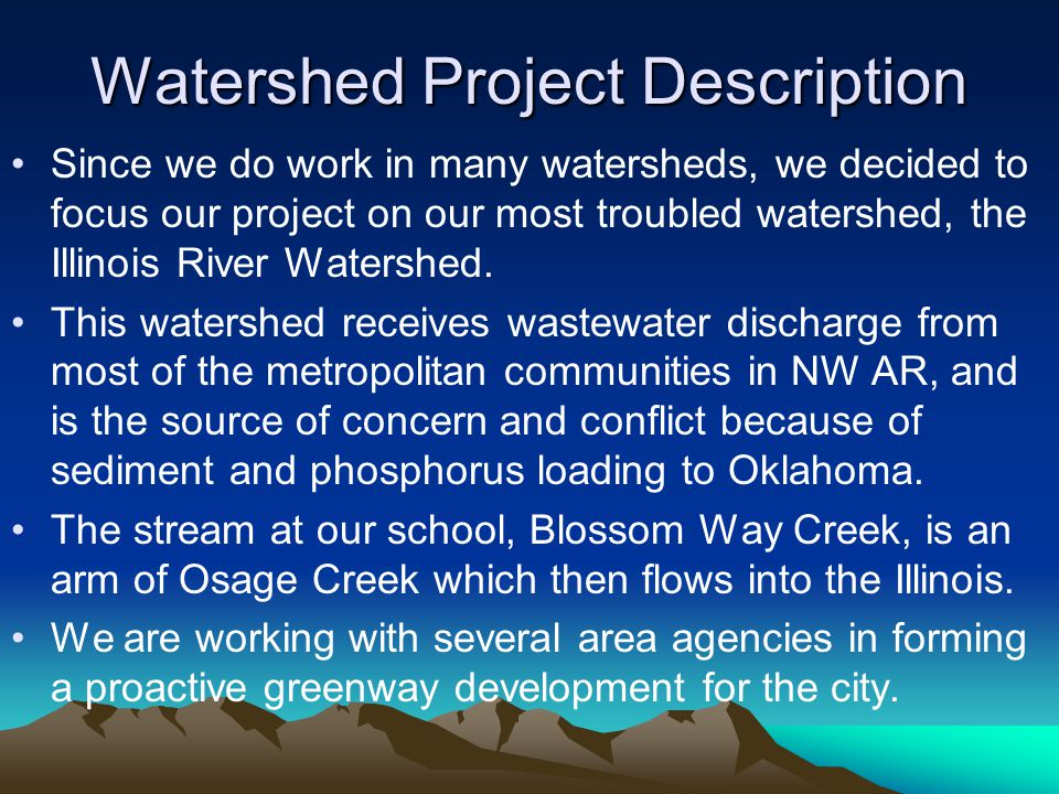 Watershed Project Description Since we do work in many watersheds, we decided to focus our project on our most troubled watershed, the Illinois River