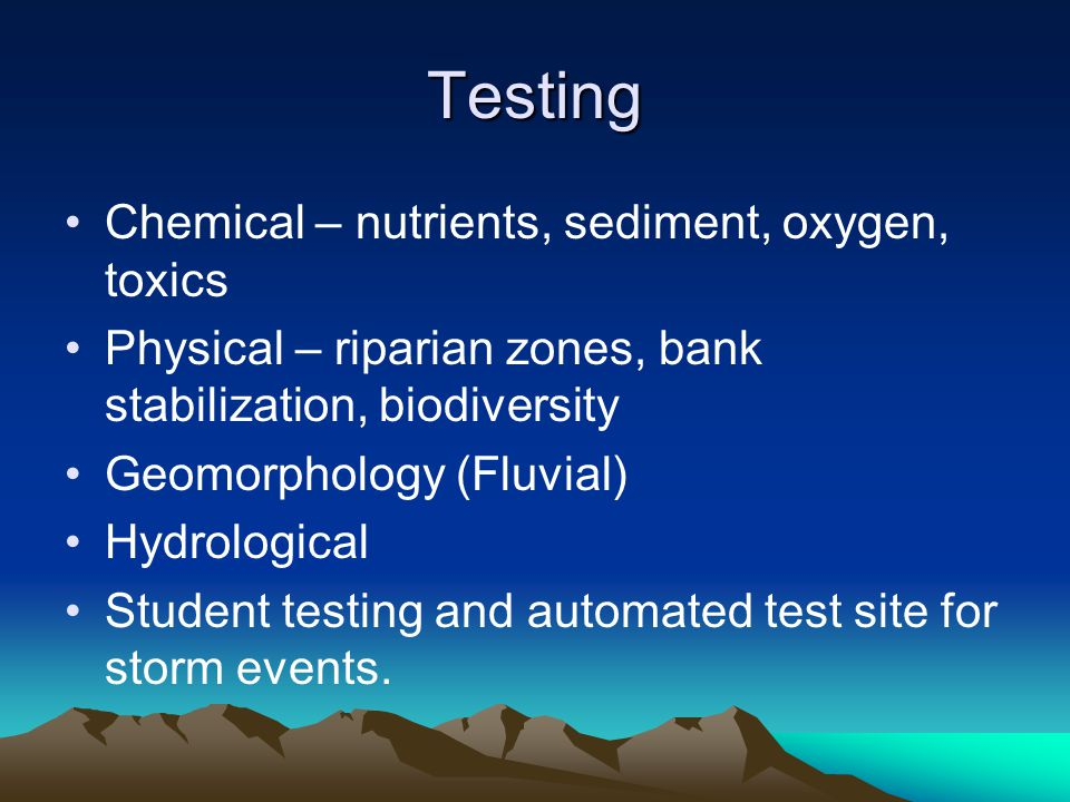 Testing Chemical – nutrients, sediment, oxygen, toxics Physical – riparian zones, bank stabilization, biodiversity Geomorphology (Fluvial) Hydrologica