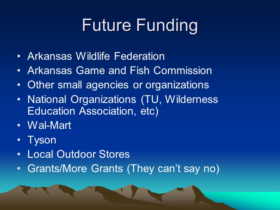 Future Funding Arkansas Wildlife Federation Arkansas Game and Fish Commission Other small agencies or organizations National Organizations (TU, Wilder