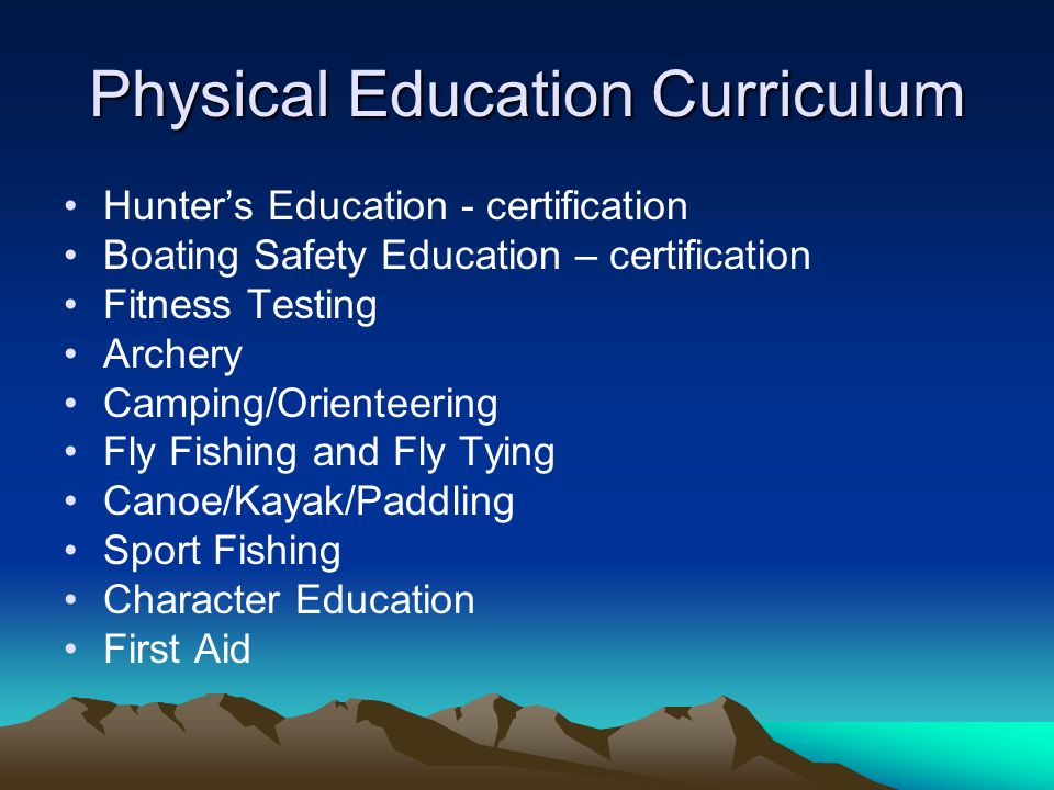 Physical Education Curriculum Hunter's Education - certification Boating Safety Education – certification Fitness Testing Archery Camping/Orienteering