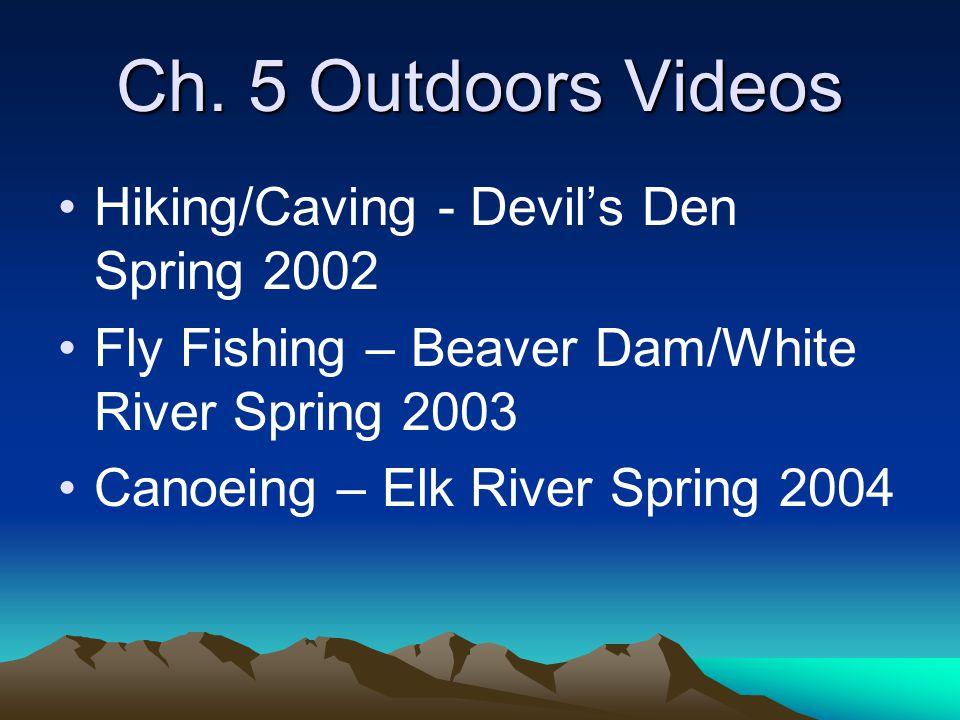 Ch. 5 Outdoors Videos Hiking/Caving - Devil's Den Spring 2002 Fly Fishing – Beaver Dam/White River Spring 2003 Canoeing – Elk River Spring 2004