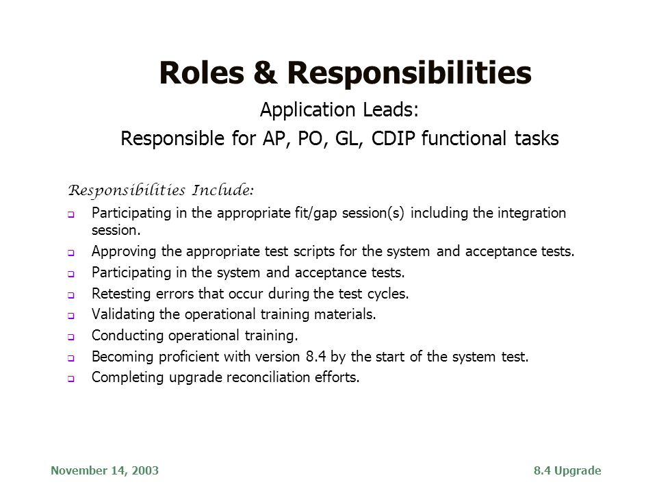November 14, 20038.4 Upgrade Finance 8.4 Upgrade Roles & Responsibilities Application Leads: Responsible for AP, PO, GL, CDIP functional tasks Responsibilities Include:  Participating in the appropriate fit/gap session(s) including the integration session.