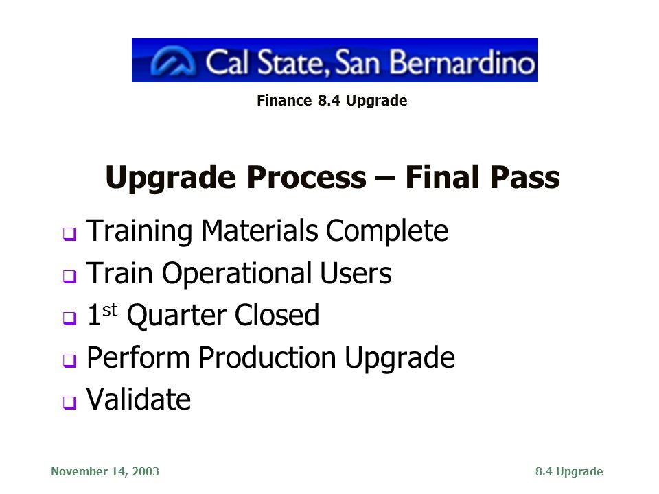 November 14, 20038.4 Upgrade Finance 8.4 Upgrade Upgrade Process – Final Pass  Training Materials Complete  Train Operational Users  1 st Quarter Closed  Perform Production Upgrade  Validate