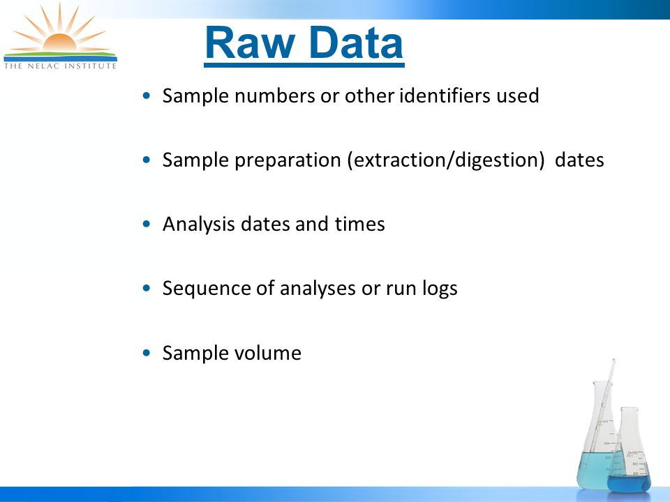Raw Data Sample numbers or other identifiers used Sample preparation (extraction/digestion) dates Analysis dates and times Sequence of analyses or run logs Sample volume