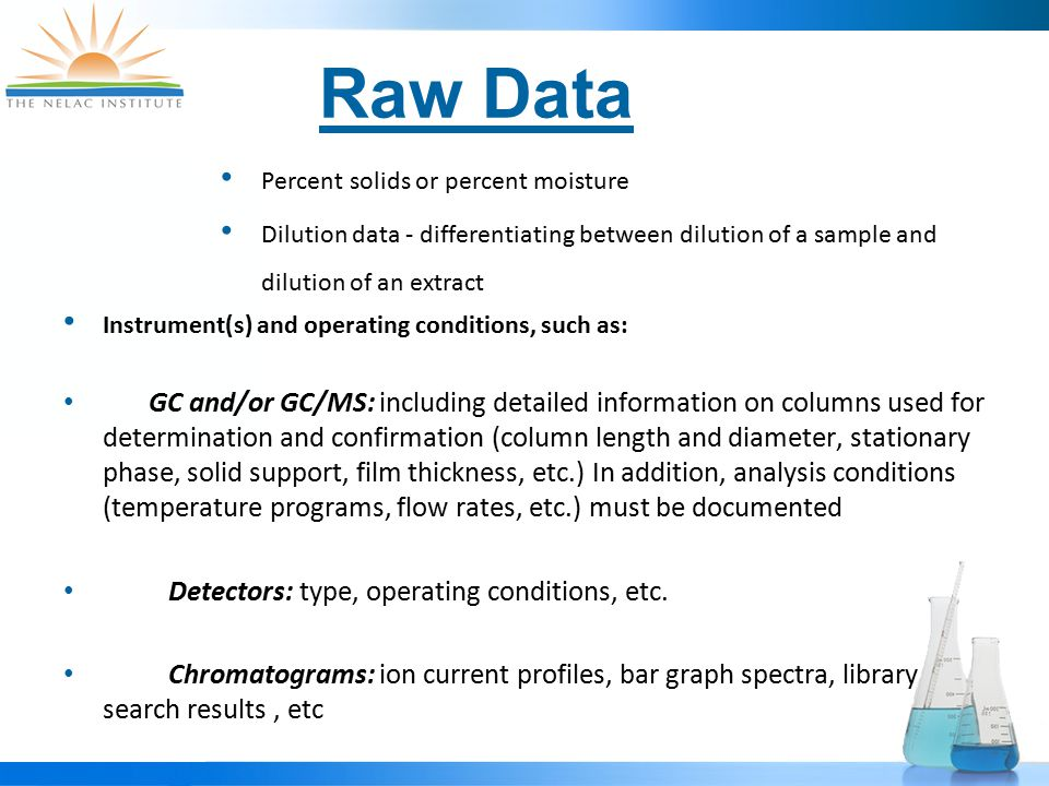 Raw Data Percent solids or percent moisture Dilution data - differentiating between dilution of a sample and dilution of an extract Instrument(s) and operating conditions, such as: GC and/or GC/MS: including detailed information on columns used for determination and confirmation (column length and diameter, stationary phase, solid support, film thickness, etc.) In addition, analysis conditions (temperature programs, flow rates, etc.) must be documented Detectors: type, operating conditions, etc.