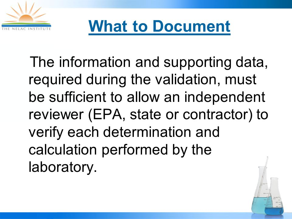 What to Document The information and supporting data, required during the validation, must be sufficient to allow an independent reviewer (EPA, state or contractor) to verify each determination and calculation performed by the laboratory.