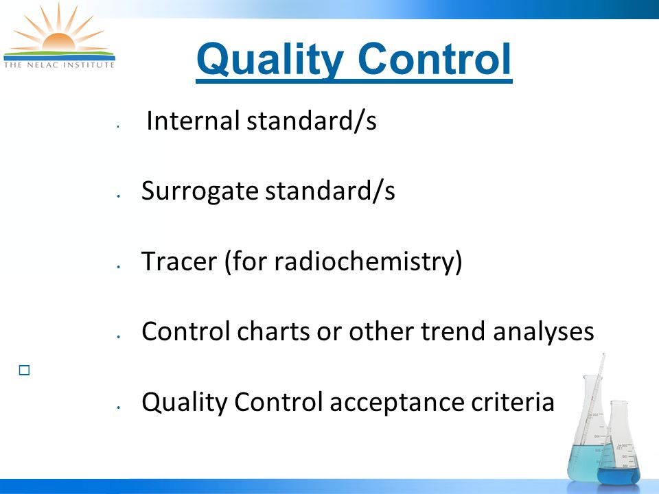 Quality Control Internal standard/s Surrogate standard/s Tracer (for radiochemistry) Control charts or other trend analyses  Quality Control acceptance criteria