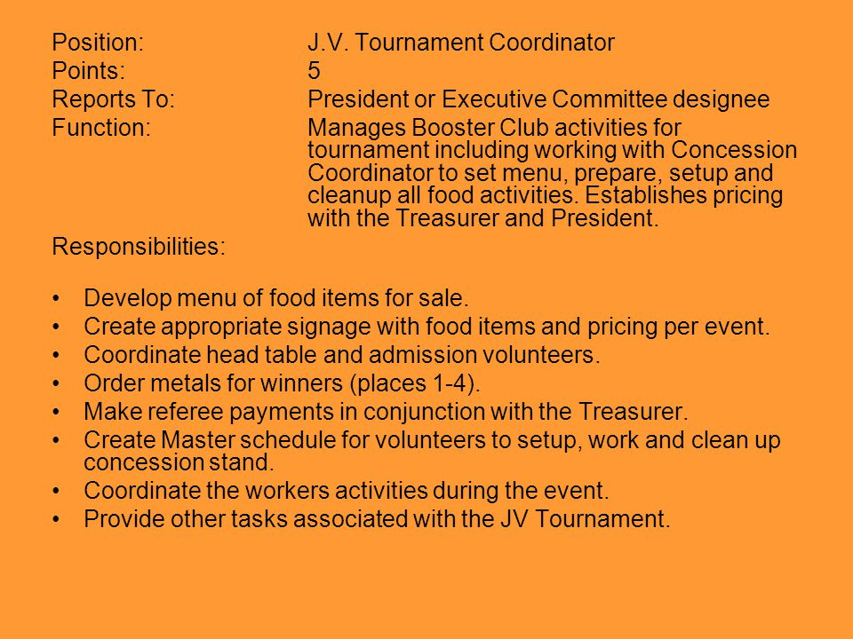 Position:J.V. Tournament Coordinator Points:5 Reports To:President or Executive Committee designee Function:Manages Booster Club activities for tourna