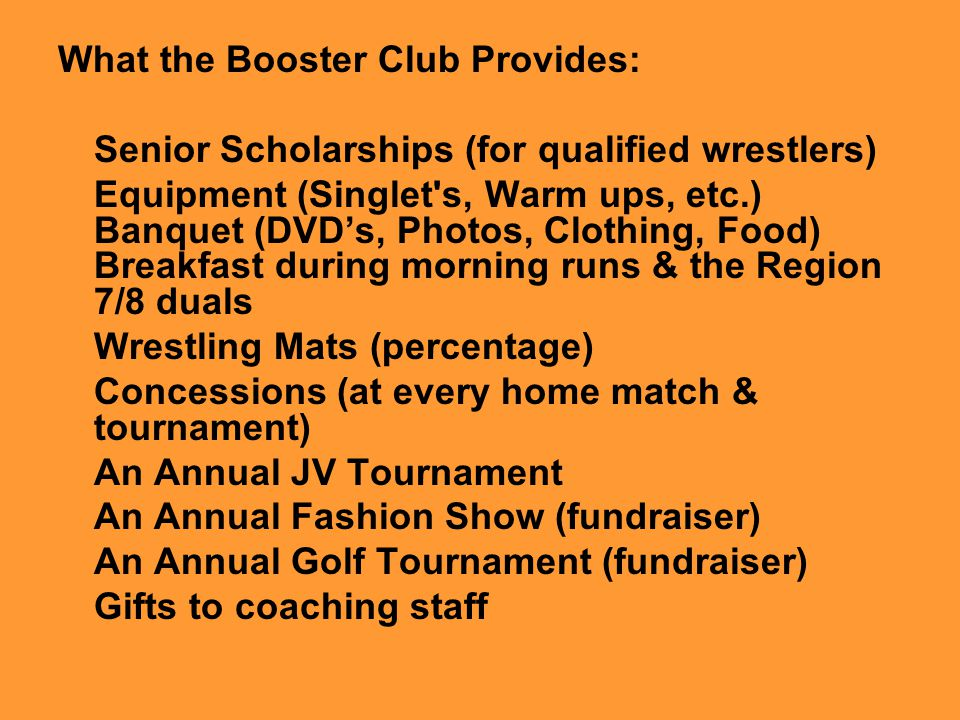 What the Booster Club Provides: Senior Scholarships (for qualified wrestlers) Equipment (Singlet's, Warm ups, etc.) Banquet (DVD's, Photos, Clothing,