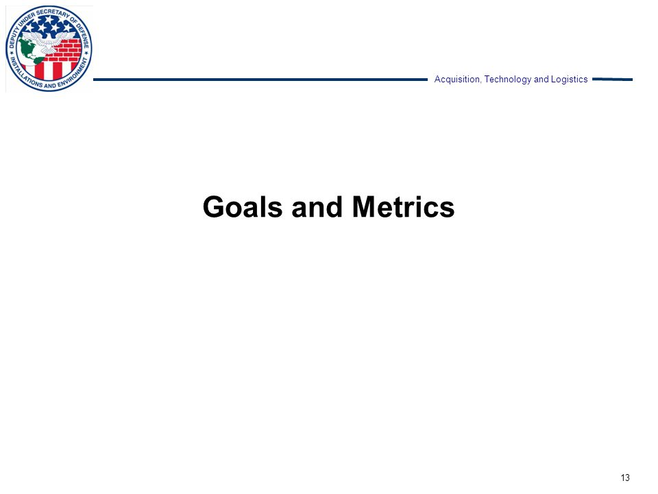 Acquisition, Technology and Logistics Goals and Metrics 13