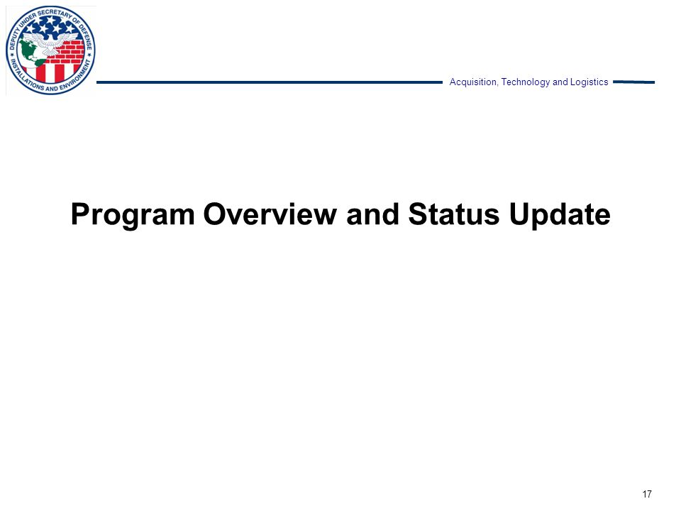 Acquisition, Technology and Logistics Program Overview and Status Update 17