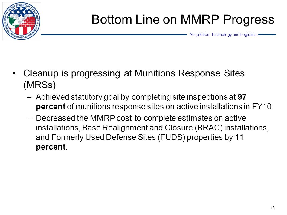 Acquisition, Technology and Logistics Bottom Line on MMRP Progress Cleanup is progressing at Munitions Response Sites (MRSs) –Achieved statutory goal