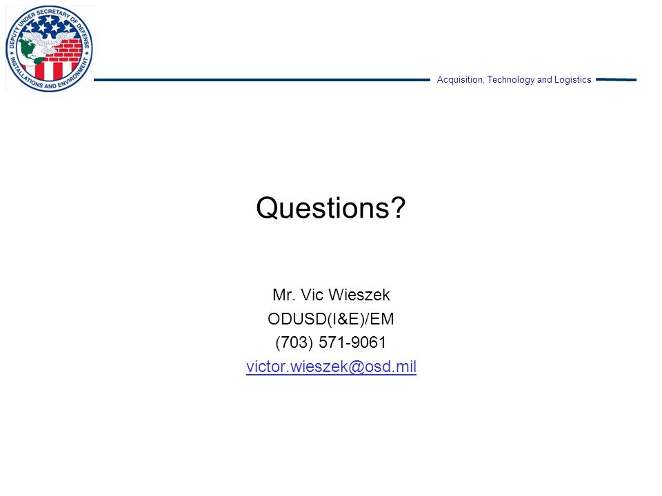 Acquisition, Technology and Logistics Questions? Mr. Vic Wieszek ODUSD(I&E)/EM (703) 571-9061 victor.wieszek@osd.mil