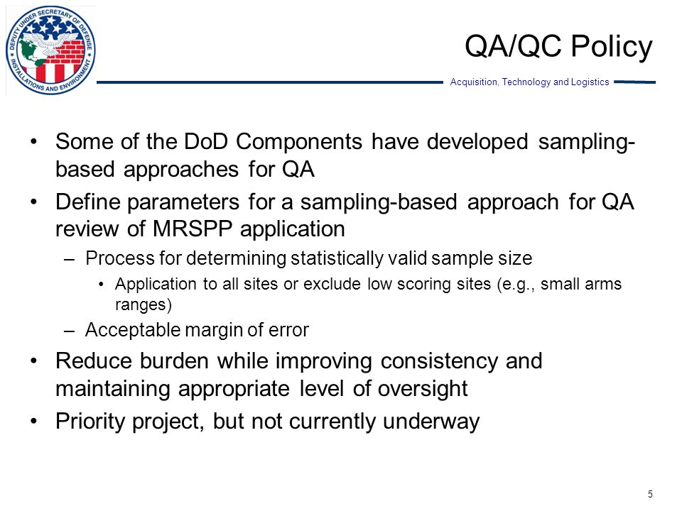 Acquisition, Technology and Logistics QA/QC Policy Some of the DoD Components have developed sampling- based approaches for QA Define parameters for a