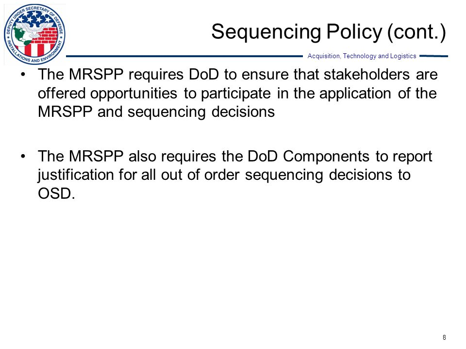 Acquisition, Technology and Logistics Sequencing Policy (cont.) The MRSPP requires DoD to ensure that stakeholders are offered opportunities to partic