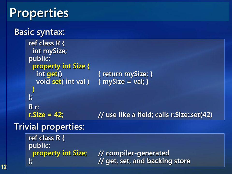 12 Properties Basic syntax: ref class R { int mySize; public: property int Size { int get(){ return mySize; } void set( int val ){ mySize = val; } } }