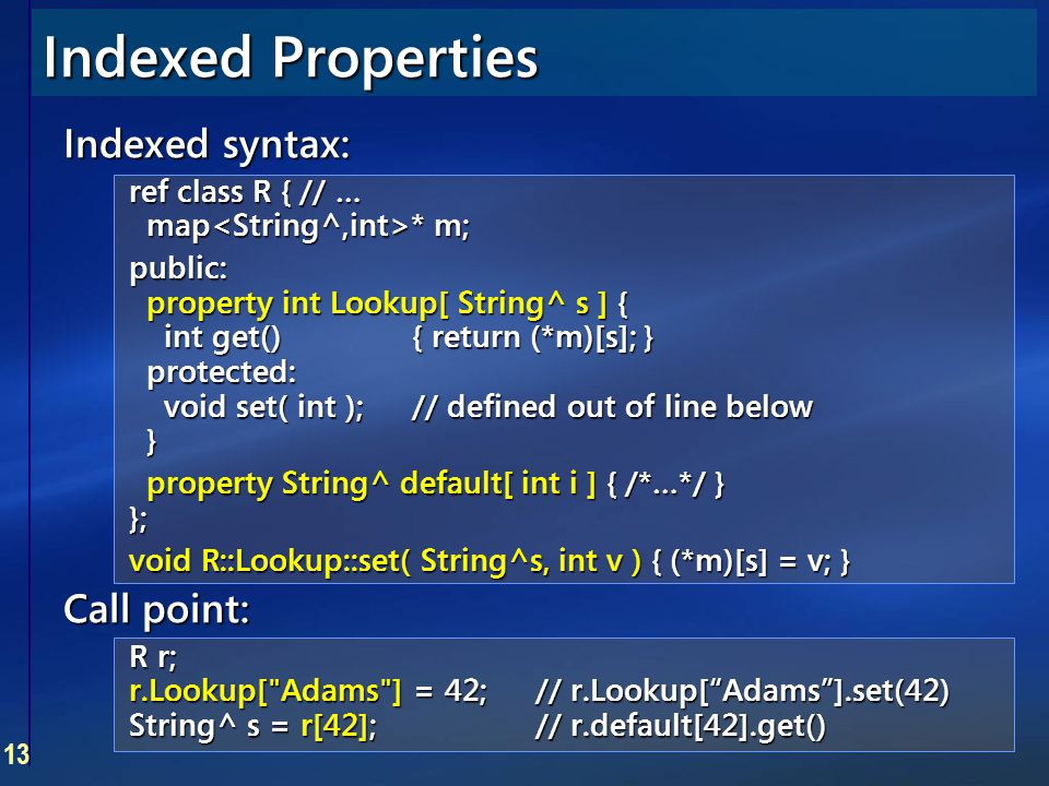 13 Indexed Properties Indexed syntax: ref class R { // … map * m; public: property int Lookup[ String^ s ] { int get(){ return (*m)[s]; } protected: v