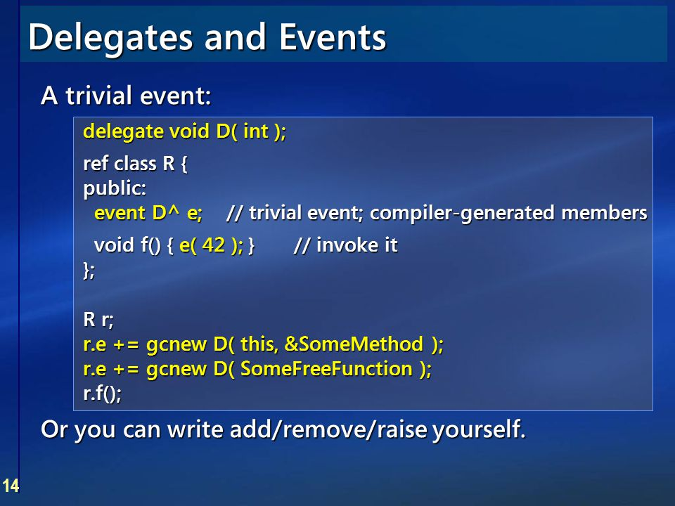 14 Delegates and Events A trivial event: delegate void D( int ); ref class R { public: event D^ e;// trivial event; compiler-generated members void f(