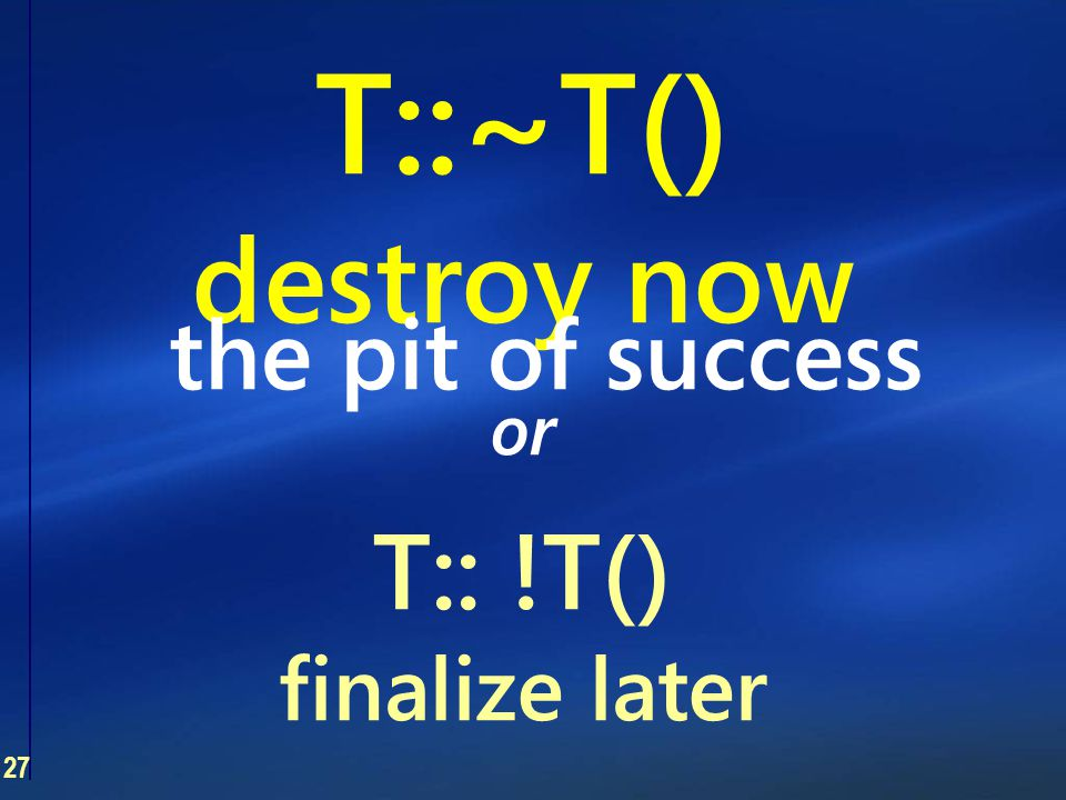 27 T::~T() destroy now or T:: !T() finalize later the pit of success