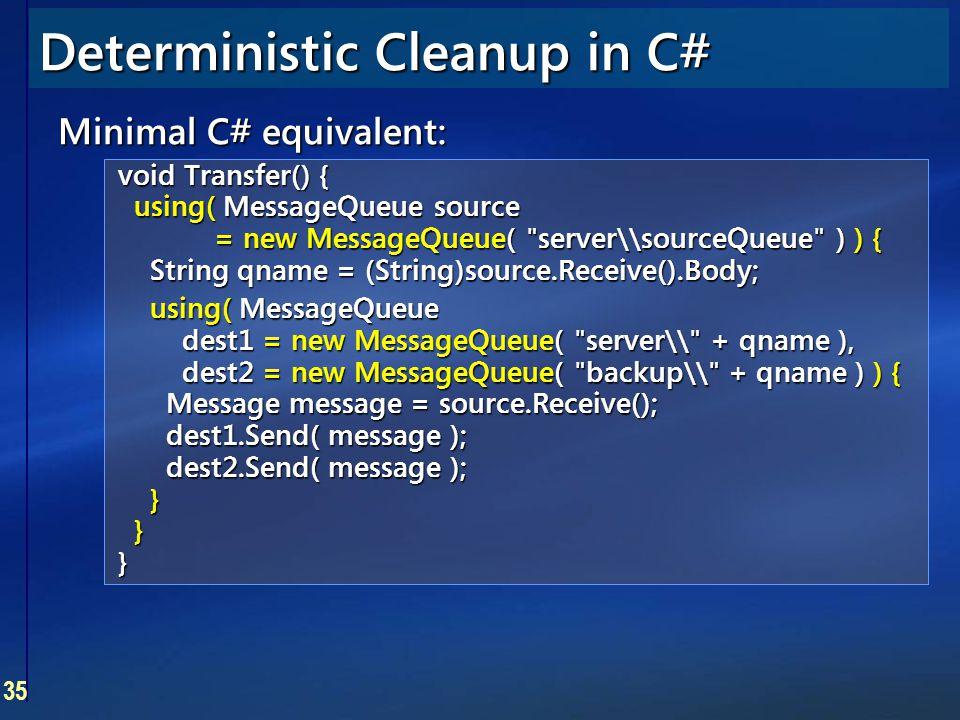 35 Deterministic Cleanup in C# Minimal C# equivalent: void Transfer() { using( MessageQueue source = new MessageQueue(