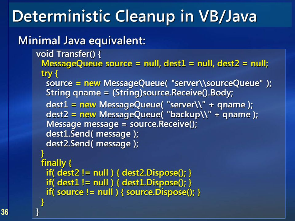 36 Deterministic Cleanup in VB/Java Minimal Java equivalent: void Transfer() { MessageQueue source = null, dest1 = null, dest2 = null; try { source =