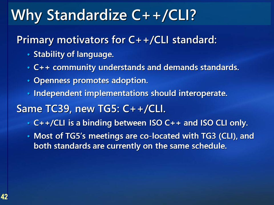 42 Why Standardize C++/CLI? Primary motivators for C++/CLI standard: Stability of language. Stability of language. C++ community understands and deman
