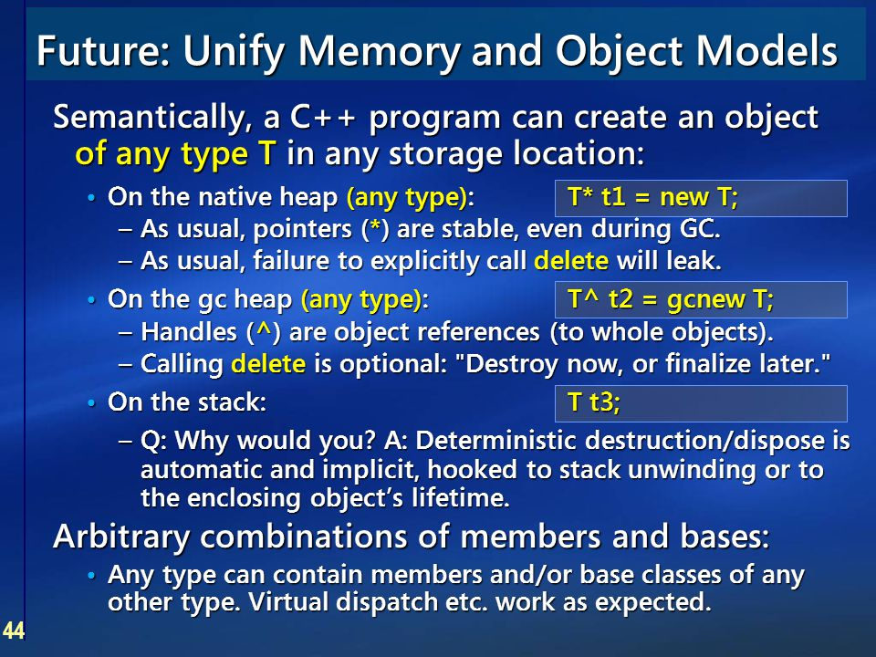 44 Future: Unify Memory and Object Models Semantically, a C++ program can create an object of any type T in any storage location: On the native heap (
