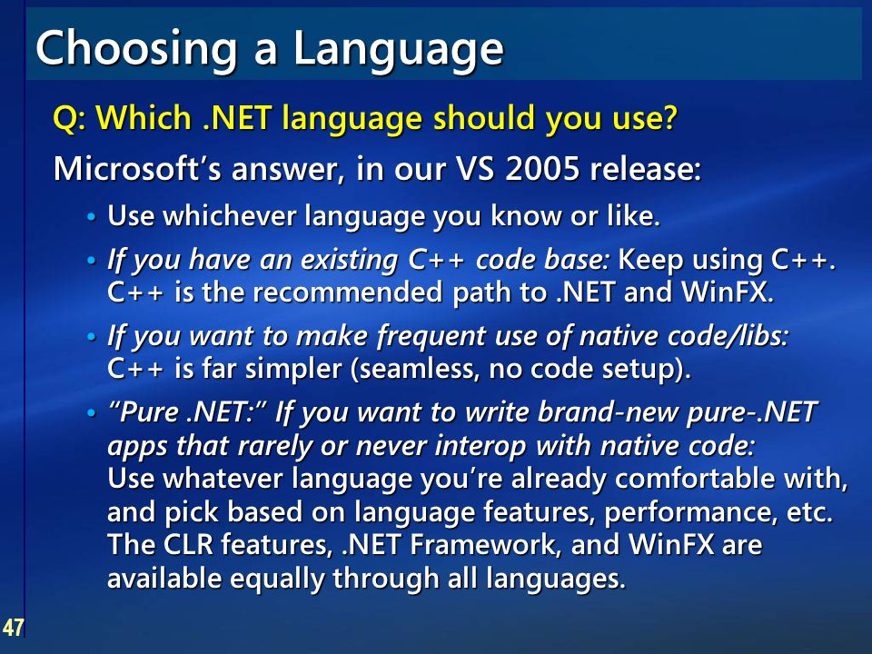 47 Choosing a Language Q: Which.NET language should you use? Microsoft's answer, in our VS 2005 release: Use whichever language you know or like. Use