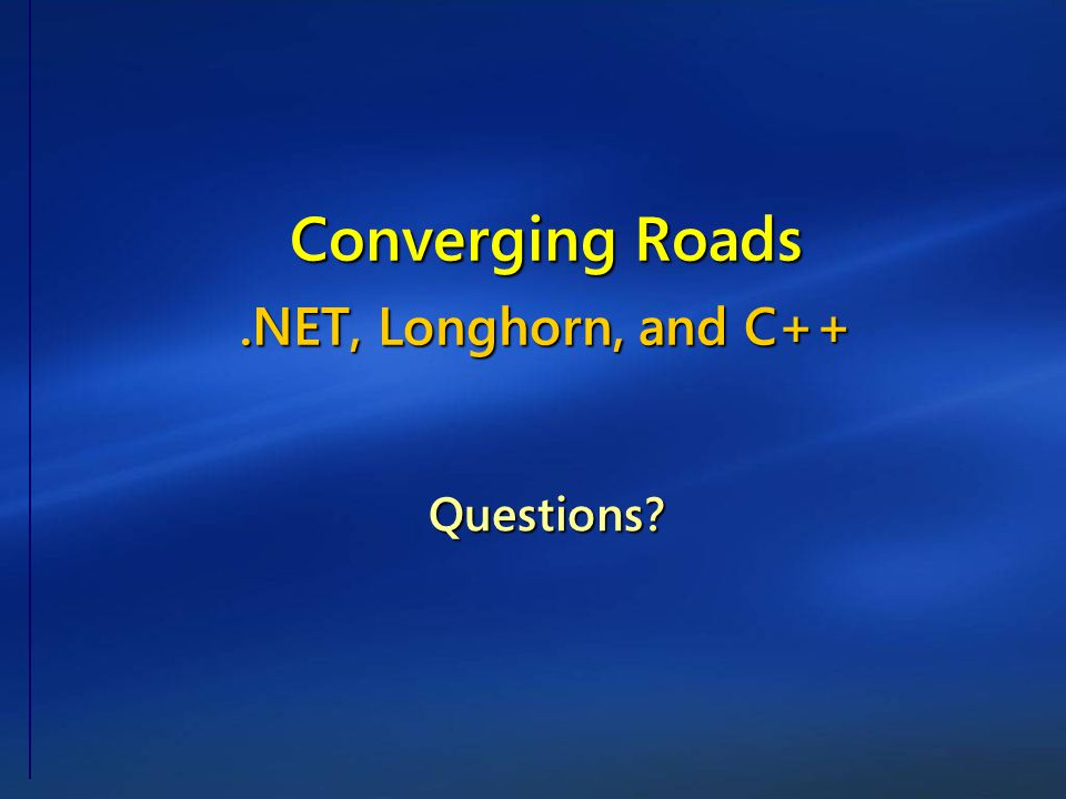 Questions? Converging Roads.NET, Longhorn, and C++
