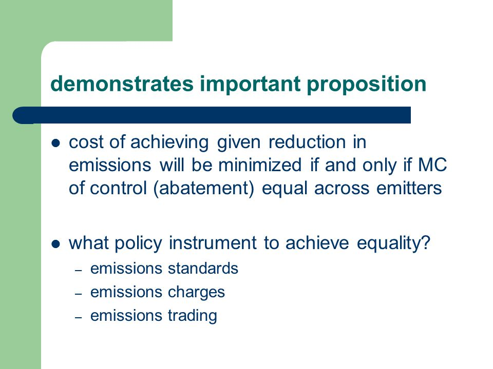 demonstrates important proposition cost of achieving given reduction in emissions will be minimized if and only if MC of control (abatement) equal across emitters what policy instrument to achieve equality.