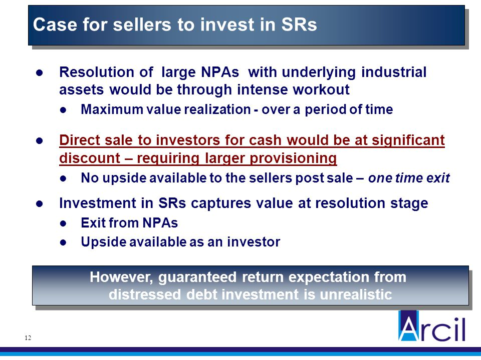 12 Resolution of large NPAs with underlying industrial assets would be through intense workout Maximum value realization - over a period of time Direc