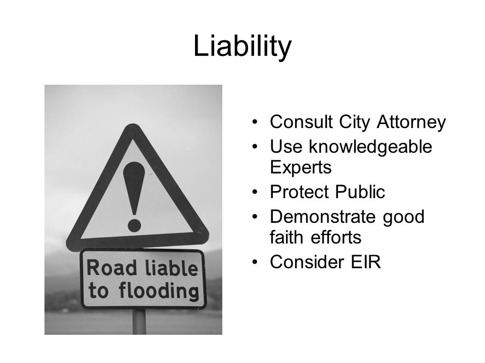 Liability Consult City Attorney Use knowledgeable Experts Protect Public Demonstrate good faith efforts Consider EIR