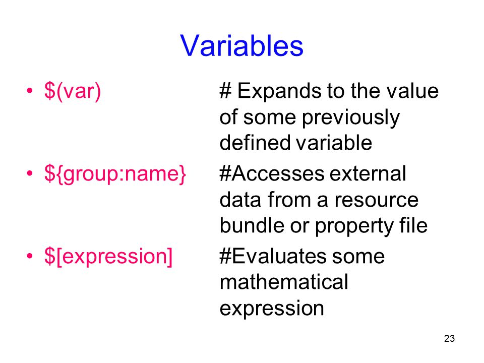 23 Variables $(var) # Expands to the value of some previously defined variable ${group:name} #Accesses external data from a resource bundle or property file $[expression] #Evaluates some mathematical expression